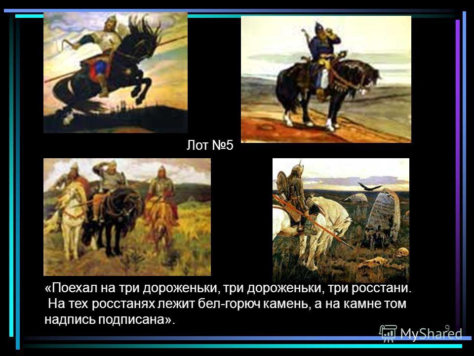 9 «Поехал на три дороженьки, три дороженьки, три росстани. На тех росстанях лежит бел-горюч камень, а на камне том надпись подписана». Лот 5