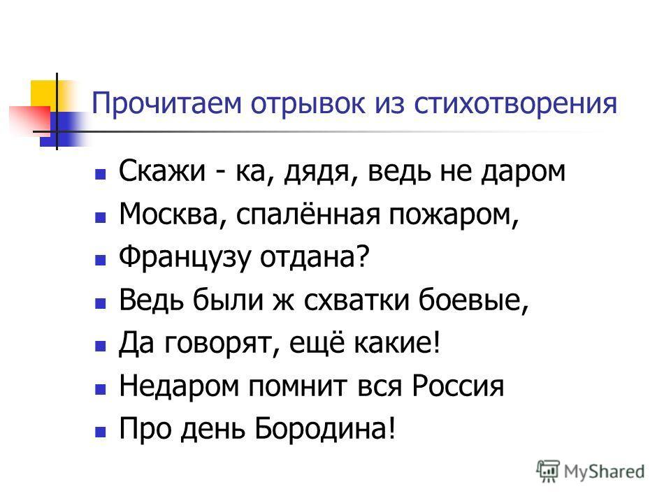 Прочитаем отрывок из стихотворения Скажи - ка, дядя, ведь не даром Москва, спалённая пожаром, Французу отдана? Ведь были ж схватки боевые, Да говорят, ещё какие! Недаром помнит вся Россия Про день Бородина!