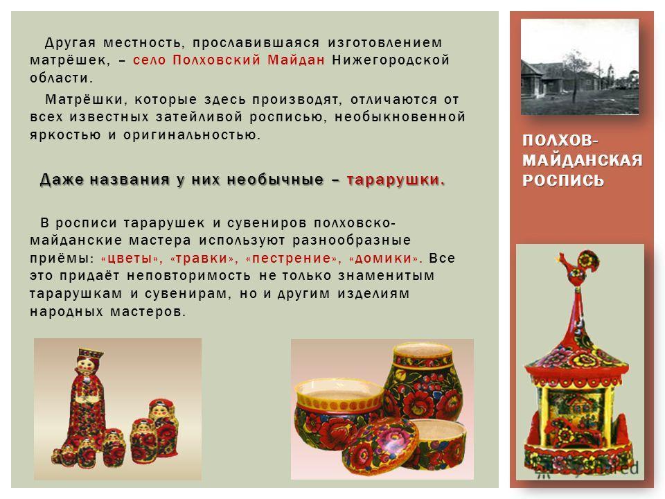 Другая местность, прославившаяся изготовлением матрёшек, – село Полховский Майдан Нижегородской области. Матрёшки, которые здесь производят, отличаются от всех известных затейливой росписью, необыкновенной яркостью и оригинальностью. Даже названия у