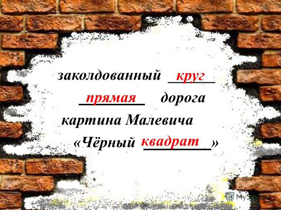 заколдованный ______ дорога картина Малевича «Чёрный » круг прямая квадрат