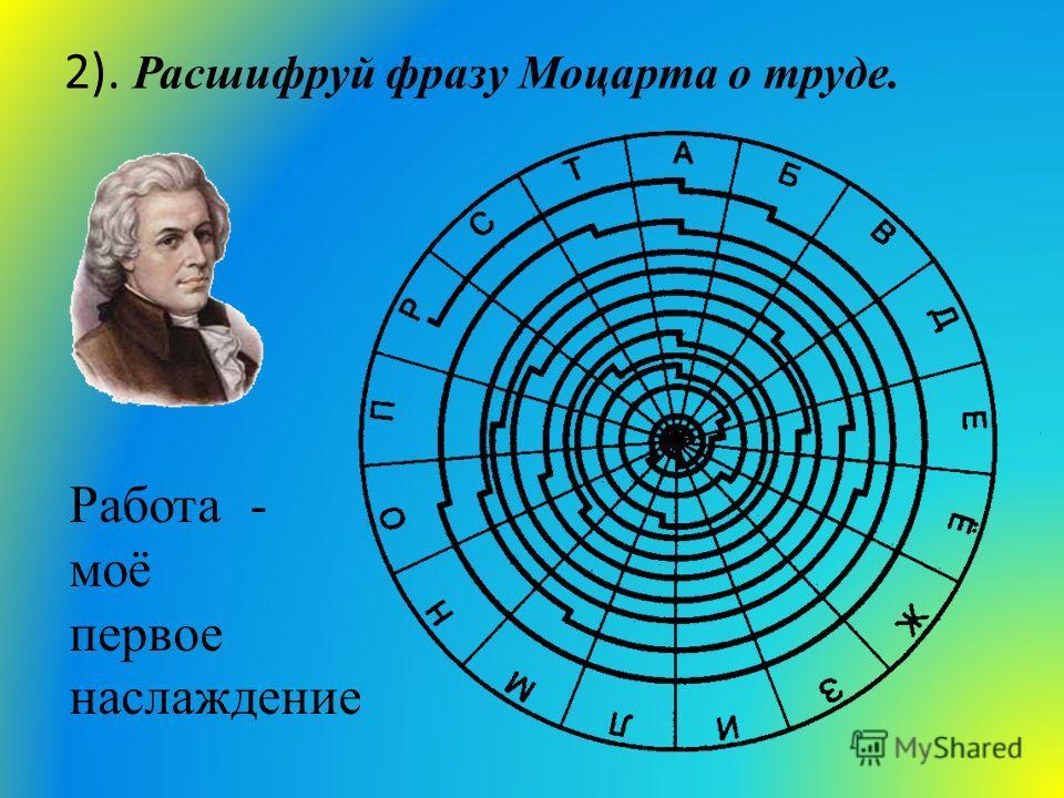 2). Расшифруй фразу Моцарта о труде. Работа - моё первое наслаждение