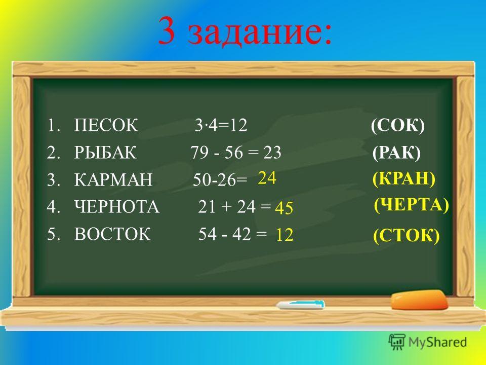 3 задание: 1.ПЕСОК 34=12 (СОК) 2.РЫБАК 79 - 56 = 23 (РАК) 3.КАРМАН 50-26= 4.ЧЕРНОТА 21 + 24 = 5.ВОСТОК 54 - 42 = 24 (КРАН) 45 (ЧЕРТА) 12 (СТОК)
