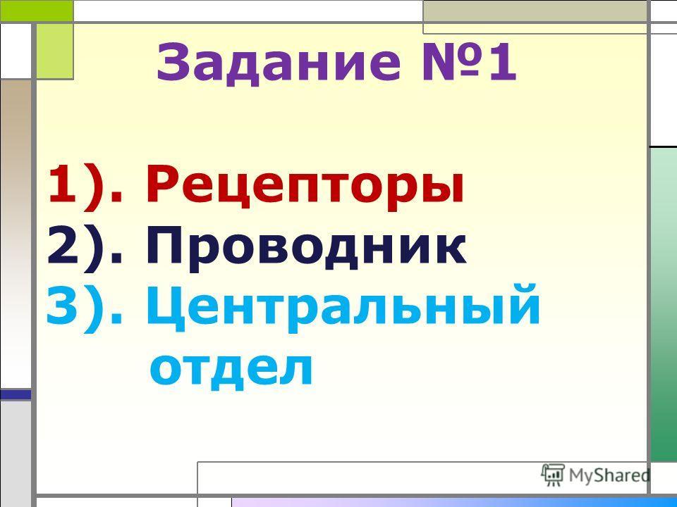Задание 1 1). Рецепторы 2). Проводник 3). Центральный отдел