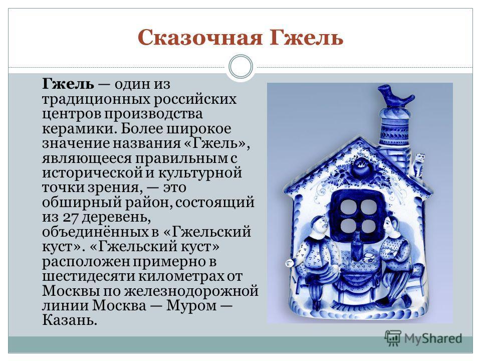 Сказочная Гжель Гжель один из традиционных российских центров производства керамики. Более широкое значение названия «Гжель», являющееся правильным с исторической и культурной точки зрения, это обширный район, состоящий из 27 деревень, объединённых в