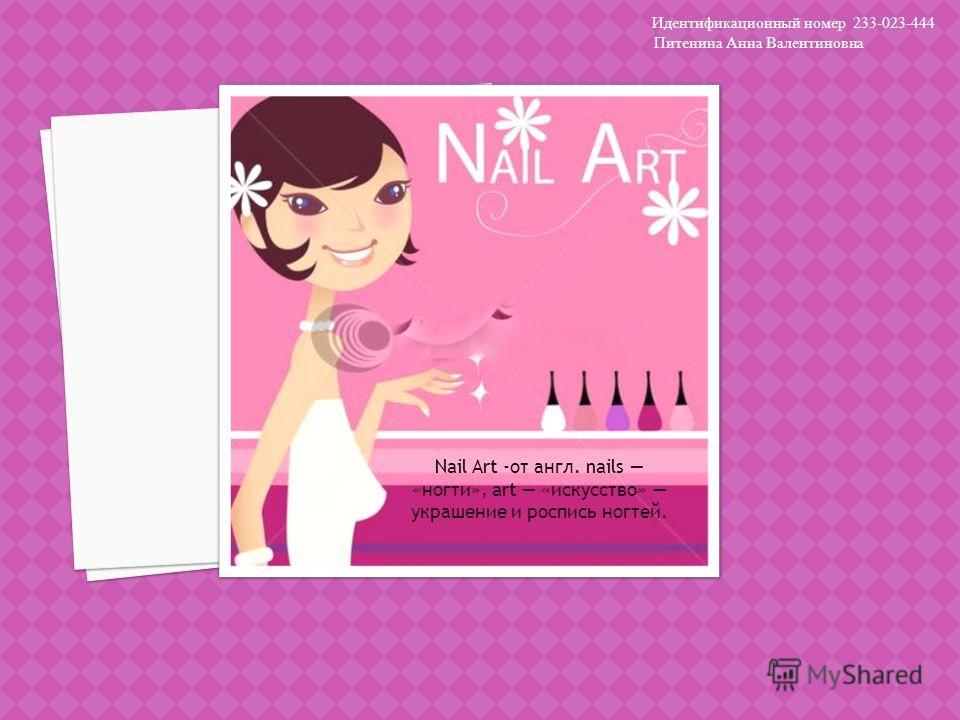 Nail Art -от англ. nails «ногти», art «искусство» украшение и роспись ногтей. Идентификационный номер 233-023-444 Питенина Анна Валентиновна