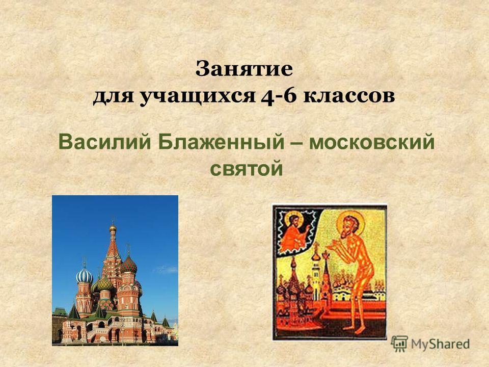 Занятие для учащихся 4-6 классов Василий Блаженный – московский святой