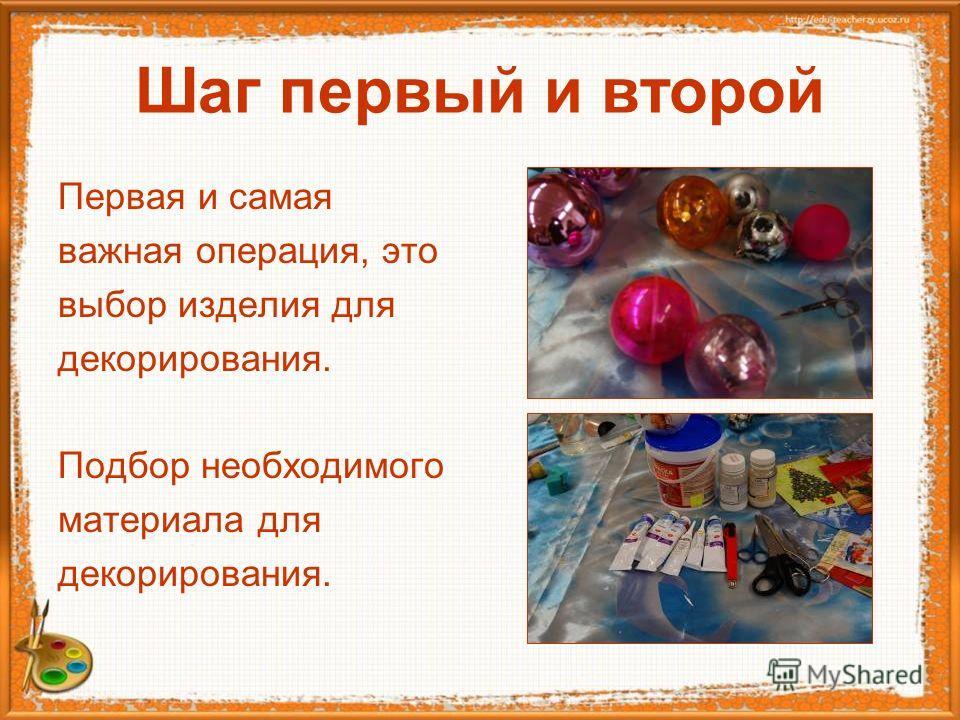 Шаг первый и второй Первая и самая важная операция, это выбор изделия для декорирования. Подбор необходимого материала для декорирования.