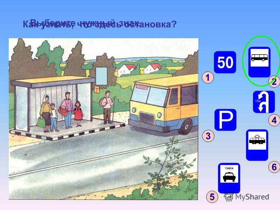 Как узнать, что здесь остановка? 1 3 6 4 5 2 Выберите нужный знак.