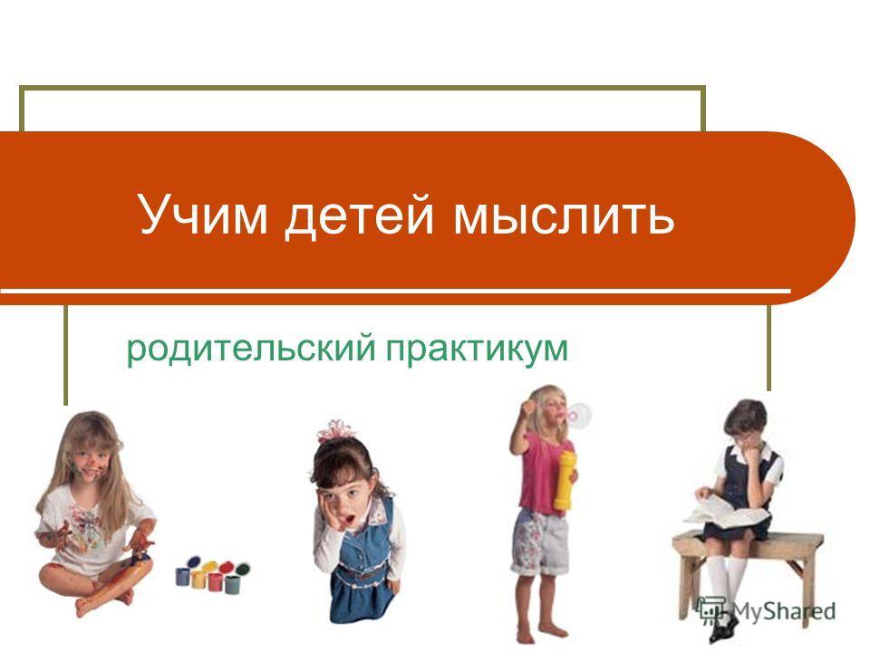 Учим детей мыслить родительский практикум