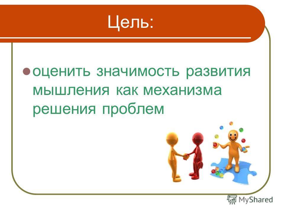 Цель: оценить значимость развития мышления как механизма решения проблем