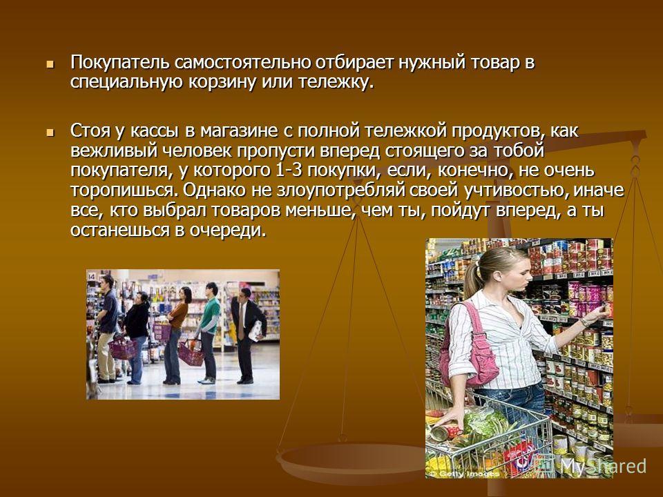 Покупатель самостоятельно отбирает нужный товар в специальную корзину или тележку. Покупатель самостоятельно отбирает нужный товар в специальную корзину или тележку. Стоя у кассы в магазине с полной тележкой продуктов, как вежливый человек пропусти в