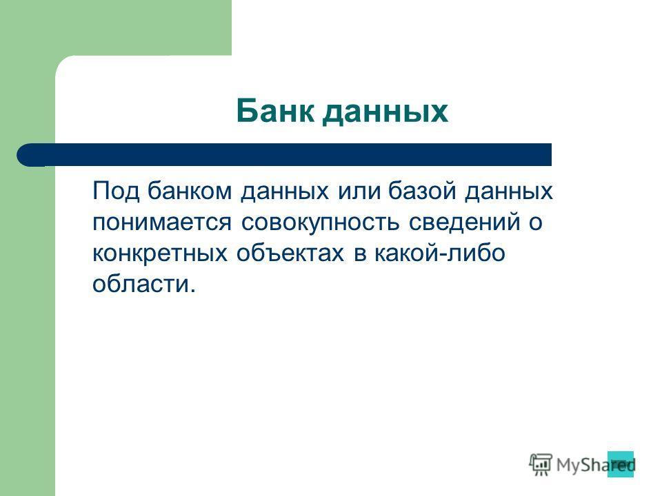 Банк данных Под банком данных или базой данных понимается совокупность сведений о конкретных объектах в какой-либо области.