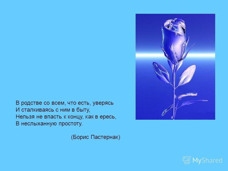 В родстве со всем, что есть, уверясь И сталкиваясь с ним в быту, Нельзя не впасть к концу, как в ересь, В неслыханную простоту. (Борис Пастернак)
