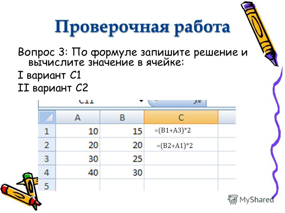 Вопрос 3: По формуле запишите решение и вычислите значение в ячейке: I вариант С1 II вариант С2 =(В1+А3)*2 =(В2+А1)*2