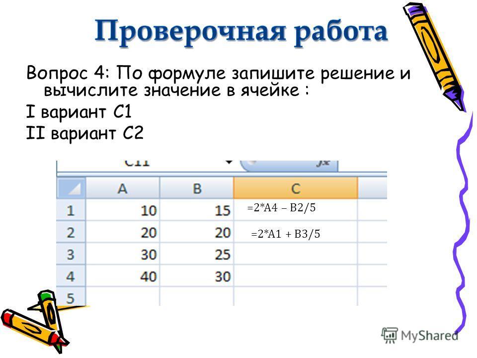 Вопрос 4: По формуле запишите решение и вычислите значение в ячейке : I вариант С1 II вариант С2 =2*А4 – В2/5 =2*А1 + В3/5