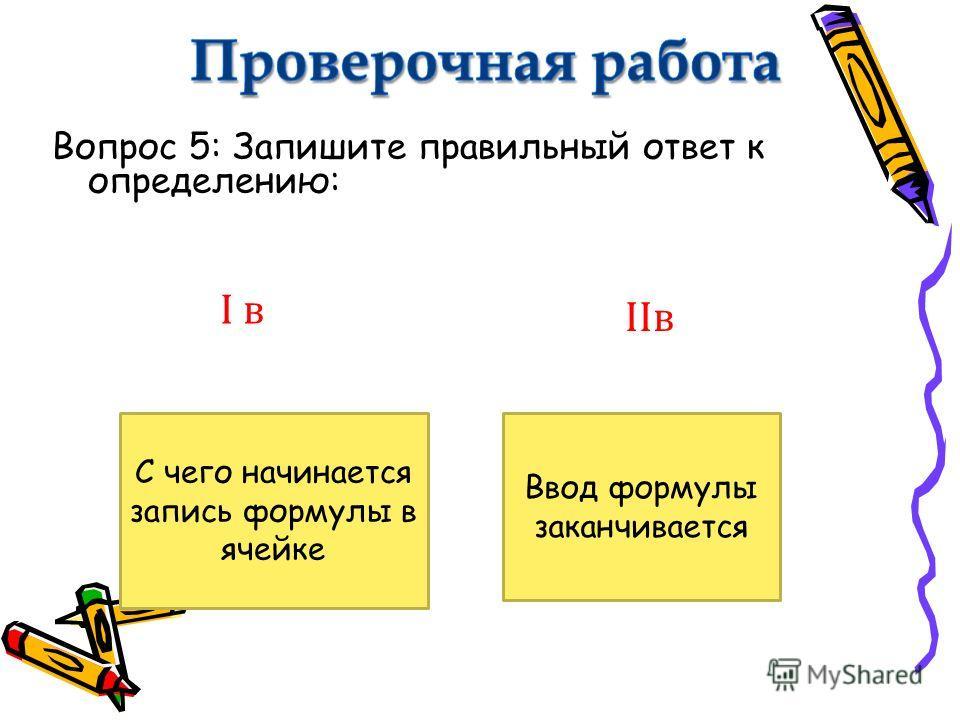 Вопрос 5: Запишите правильный ответ к определению: С чего начинается запись формулы в ячейке Ввод формулы заканчивается I в IIв
