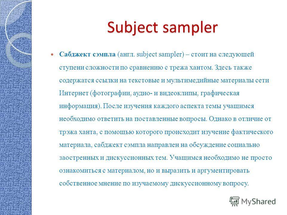 Subject sampler Сабджект сэмпла (англ. subject sampler) – стоит на следующей ступени сложности по сравнению с трежа хантом. Здесь также содержатся ссылки на текстовые и мультимедийные материалы сети Интернет (фотографии, аудио- и видеоклипы, графичес