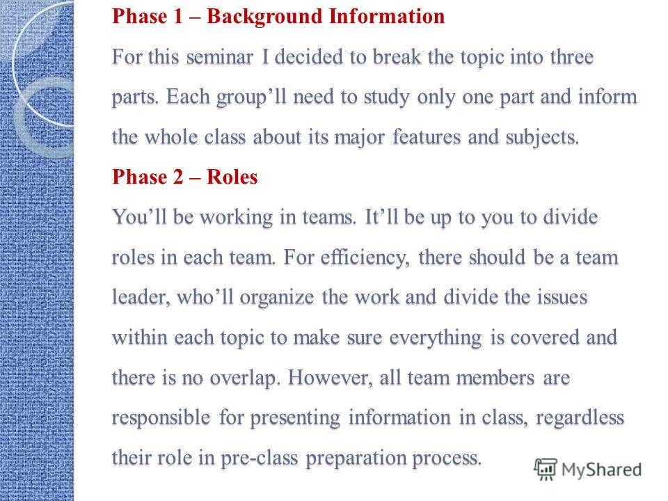 For this seminar I decided to break the topic into three parts. Each groupll need to study only one part and inform the whole class about its major features and subjects. Youll be working in teams. Itll be up to you to divide roles in each team. For