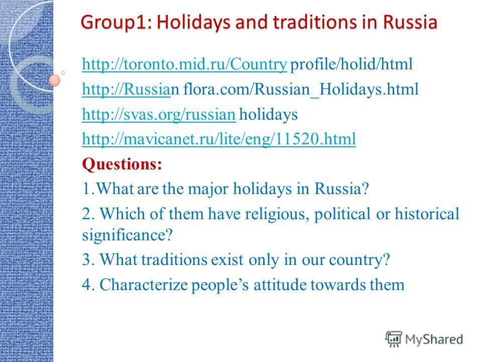 Group1: Holidays and traditions in Russia http://toronto.mid.ru/Countryhttp://toronto.mid.ru/Country profile/holid/html http://Russiahttp://Russian flora.com/Russian_Holidays.html http://svas.org/russianhttp://svas.org/russian holidays http://mavican