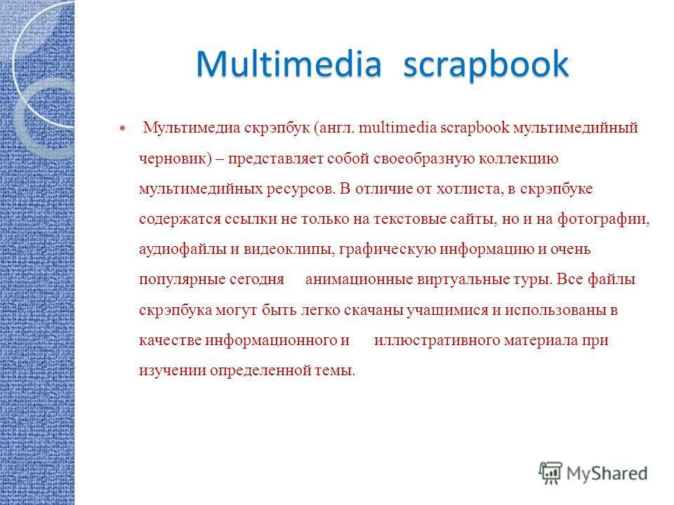 Multimedia scrapbook Мультимедиа скрэпбук (англ. multimedia scrapbook мультимедийный черновик) – представляет собой своеобразную коллекцию мультимедийных ресурсов. В отличие от хотлиста, в скрэпбуке содержатся ссылки не только на текстовые сайты, но