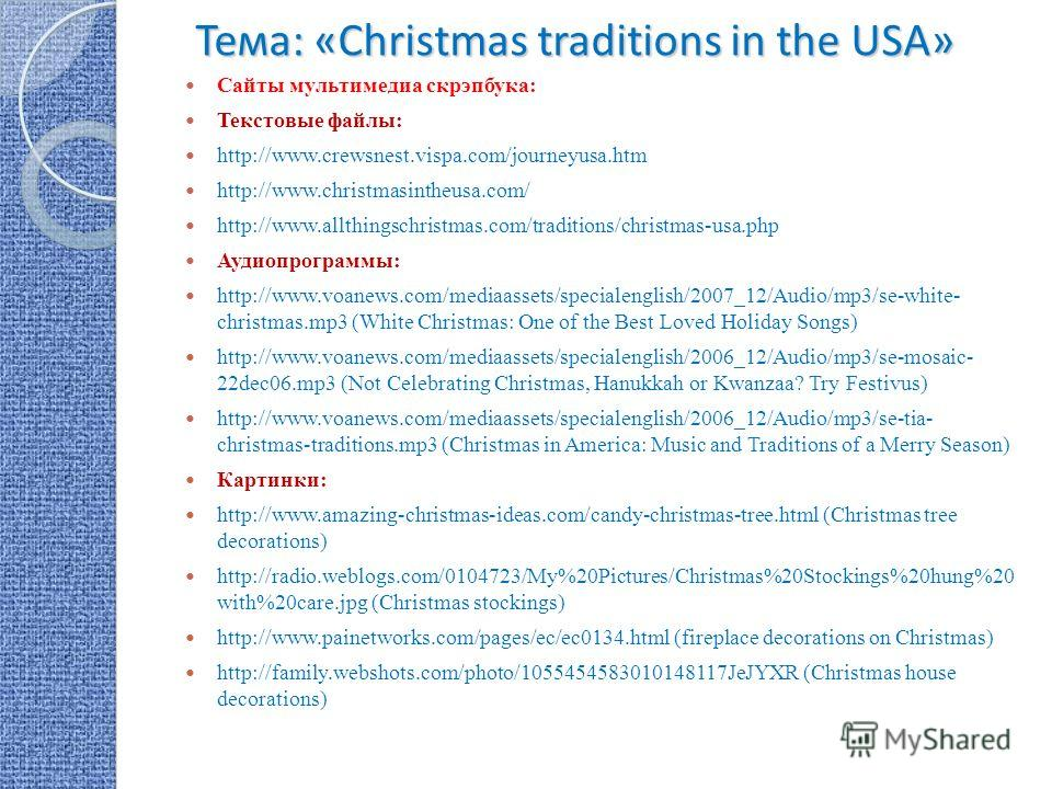 Тема: «Christmas traditions in the USA» Сайты мультимедиа скрэпбука: Текстовые файлы: http://www.crewsnest.vispa.com/journeyusa.htm http://www.christmasintheusa.com/ http://www.allthingschristmas.com/traditions/christmas-usa.php Аудиопрограммы: http: