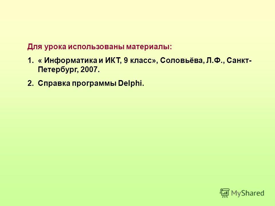 Для урока использованы материалы: 1.« Информатика и ИКТ, 9 класс», Соловьёва, Л.Ф., Санкт- Петербург, 2007. 2.Справка программы Delphi.