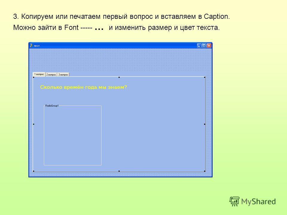 3. Копируем или печатаем первый вопрос и вставляем в Caption. Можно зайти в Font ----- … и изменить размер и цвет текста.