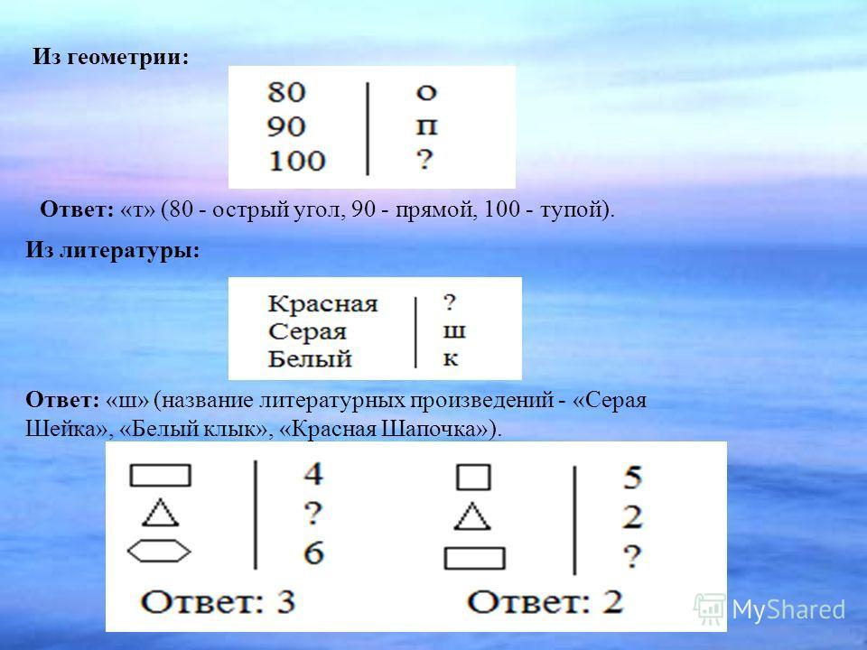 Из литературы: Ответ: «ш» (название литературных произведений - «Серая Шейка», «Белый клык», «Красная Шапочка»). Из геометрии: Ответ: «т» (80 - острый угол, 90 - прямой, 100 - тупой).