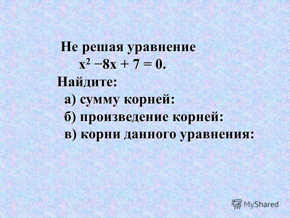 Не решая уравнение х 2 8х + 7 = 0. х 2 8х + 7 = 0. Найдите: Найдите: а) сумму корней: а) сумму корней: б) произведение корней: б) произведение корней: в) корни данного уравнения: в) корни данного уравнения: