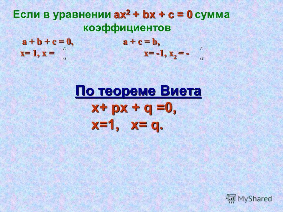 ax 2 + bx + c = 0 Если в уравнении ax 2 + bx + c = 0 сумма коэффициентов a + b + c = 0, a + c = b, х= 1, х = х= -1, х 2 = - х= 1, х = х= -1, х 2 = - По теореме Виета х+ px + q =0, х=1, х= q. х=1, х= q.