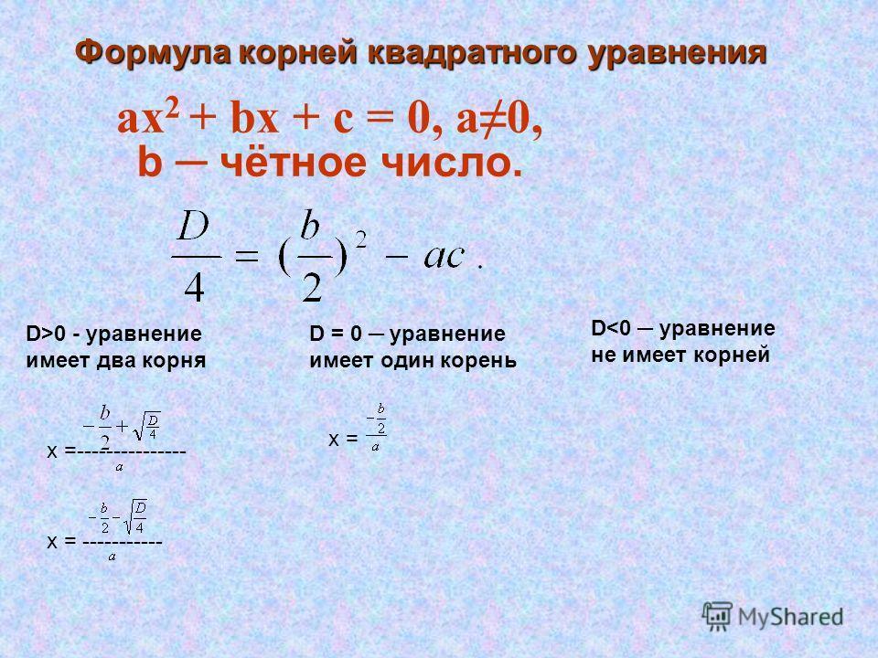 Формула корней квадратного уравнения аx 2 + bx + c = 0, а0, b чётное число. D>0 - уравнение имеет два корня D = 0 уравнение имеет один корень D