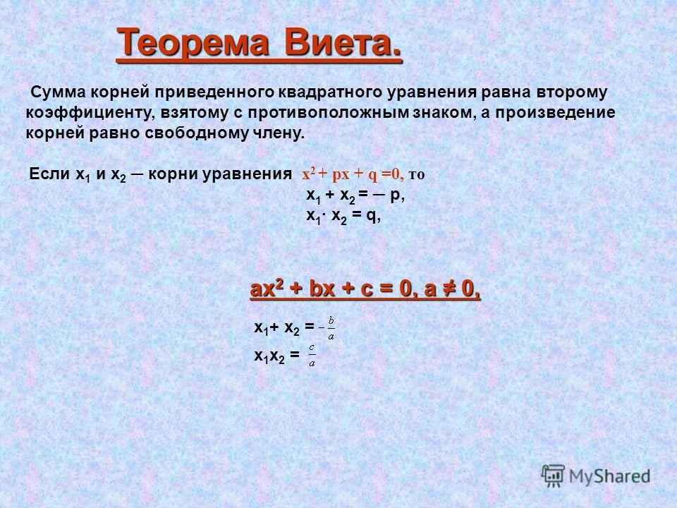 Теорема Виета. Сумма корней приведенного квадратного уравнения равна второму коэффициенту, взятому с противоположным знаком, а произведение корней равно свободному члену. Если х 1 и х 2 корни уравнения х 2 + px + q =0, то x 1 + x 2 = p, х 1 · x 2 = q