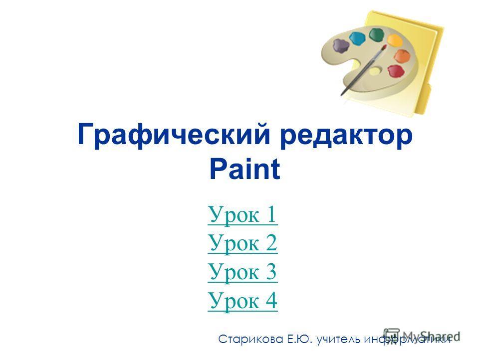 Графический редактор Paint Урок 1 Урок 2 Урок 3 Урок 4 Старикова Е.Ю. учитель информатики