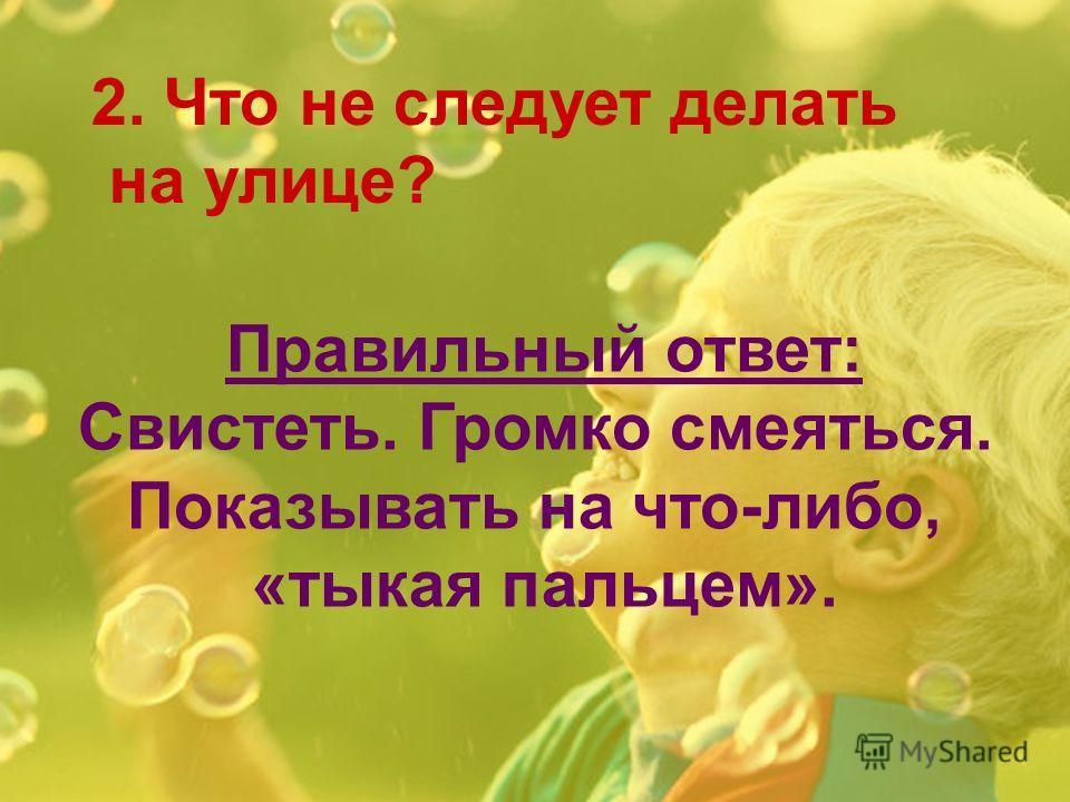 2. Что не следует делать на улице? Правильный ответ: Свистеть. Громко смеяться. Показывать на что-либо, «тыкая пальцем».