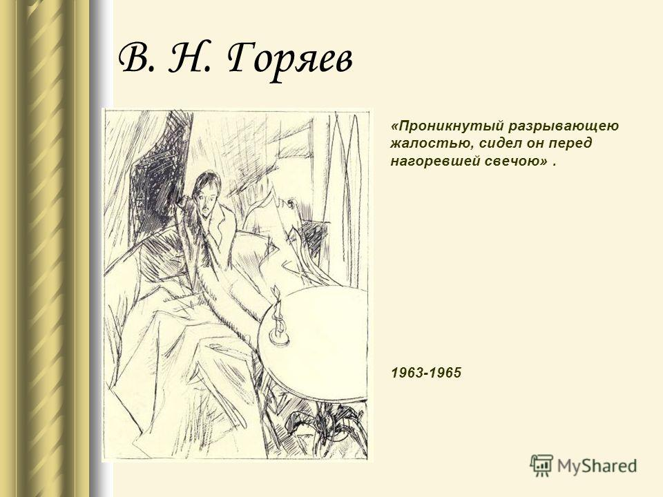 В. Н. Горяев «Проникнутый разрывающею жалостью, сидел он перед нагоревшей свечою». 1963-1965