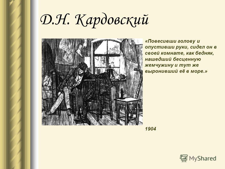 Д.Н. Кардовский «Повесивши голову и опустивши руки, сидел он в своей комнате, как бедняк, нашедший бесценную жемчужину и тут же выронивший её в море.» 1904