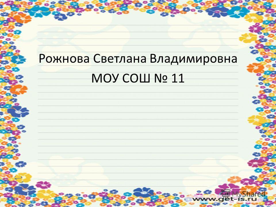 Рожнова Светлана Владимировна МОУ СОШ 11