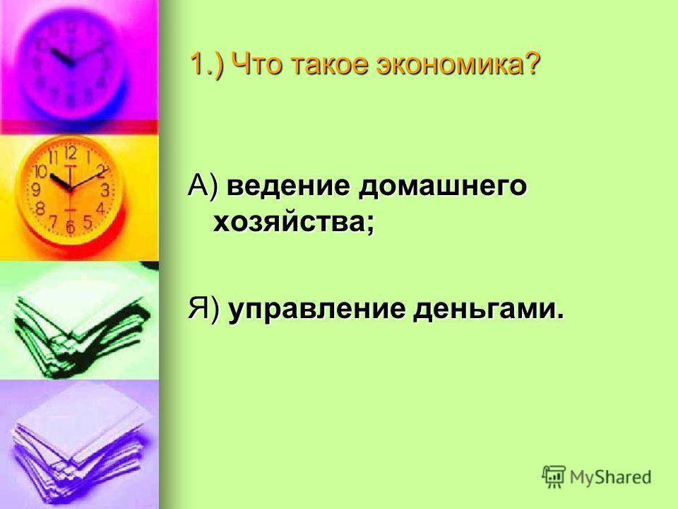 1.) Что такое экономика? А) ведение домашнего хозяйства; Я) управление деньгами.