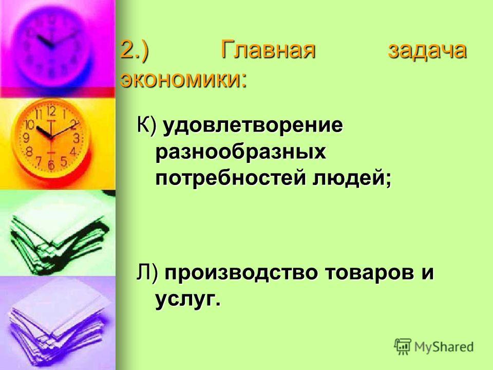 2.) Главная задача экономики: К) удовлетворение разнообразных потребностей людей; Л) производство товаров и услуг.