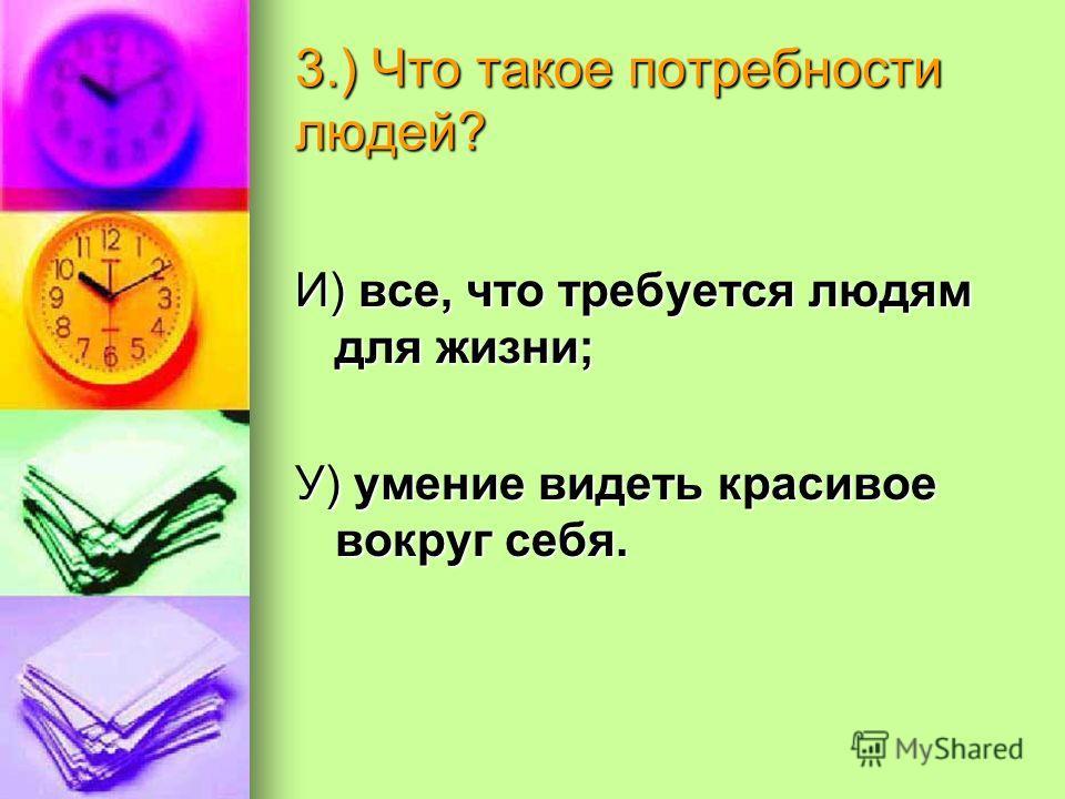 3.) Что такое потребности людей? И) все, что требуется людям для жизни; У) умение видеть красивое вокруг себя.