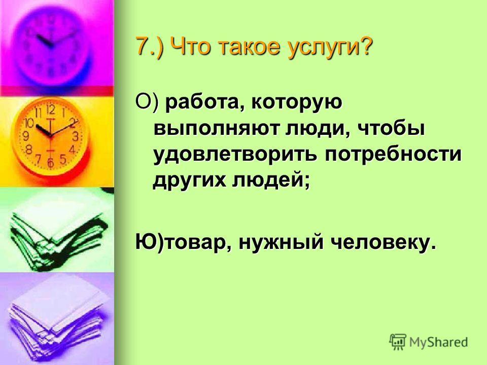 7.) Что такое услуги? О) работа, которую выполняют люди, чтобы удовлетворить потребности других людей; Ю)товар, нужный человеку.