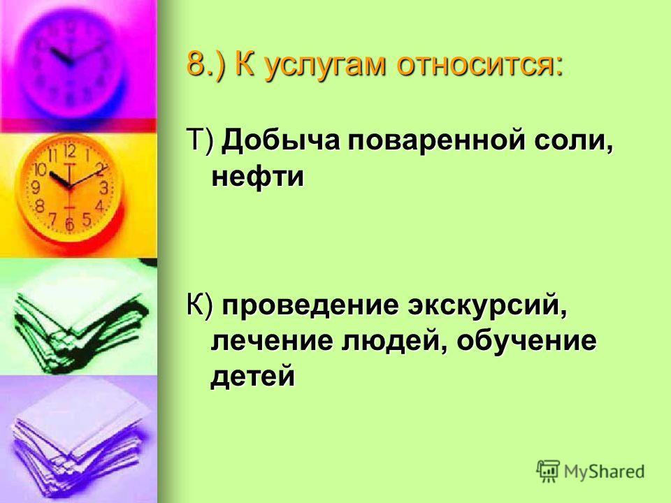 8.) К услугам относится: Т) Добыча поваренной соли, нефти К) проведение экскурсий, лечение людей, обучение детей