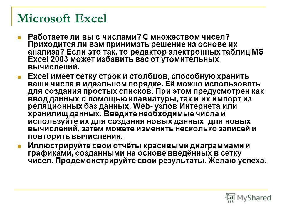 Microsoft Excel Работаете ли вы с числами? С множеством чисел? Приходится ли вам принимать решение на основе их анализа? Если это так, то редактор электронных таблиц MS Excel 2003 может избавить вас от утомительных вычислений. Excel имеет сетку строк