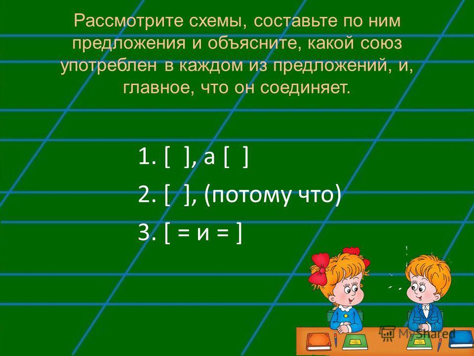 Рассмотрите схемы, составьте по ним предложения и объясните, какой союз употреблен в каждом из предложений, и, главное, что он соединяет. 1. [ ], а [ ] 2. [ ], (потому что) 3. [ = и = ]