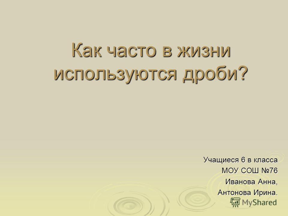 Как часто в жизни используются дроби? Учащиеся 6 в класса МОУ СОШ 76 Иванова Анна, Антонова Ирина.