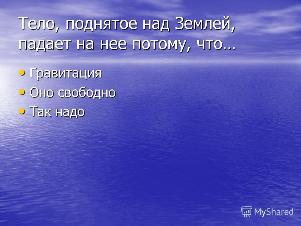 Тело, поднятое над Землей, падает на нее потому, что… Гравитация Гравитация Оно свободно Оно свободно Так надо Так надо