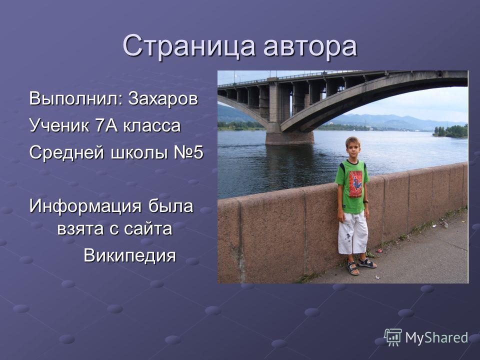Страница автора Выполнил: Захаров Ученик 7А класса Средней школы 5 Информация была взята с сайта Википедия