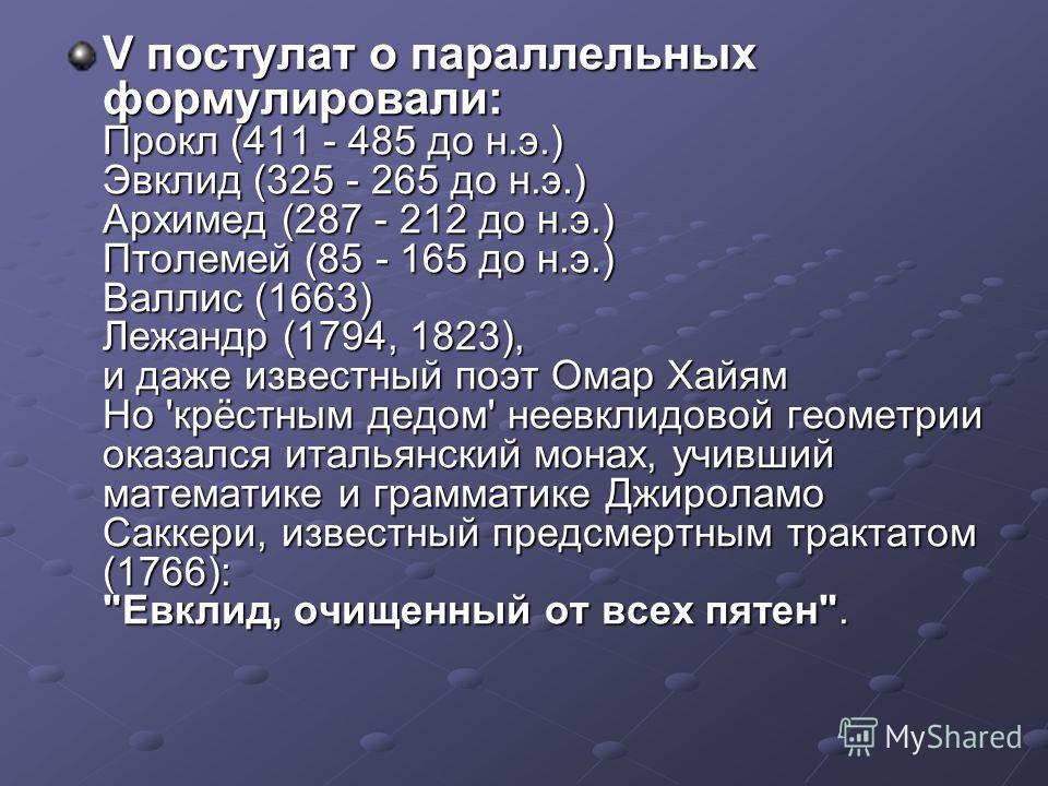 V постулат о параллельных формулировали: Прокл (411 - 485 до н.э.) Эвклид (325 - 265 до н.э.) Архимед (287 - 212 до н.э.) Птолемей (85 - 165 до н.э.) Валлис (1663) Лежандр (1794, 1823), и даже известный поэт Омар Хайям Но 'крёстным дедом' неевклидово