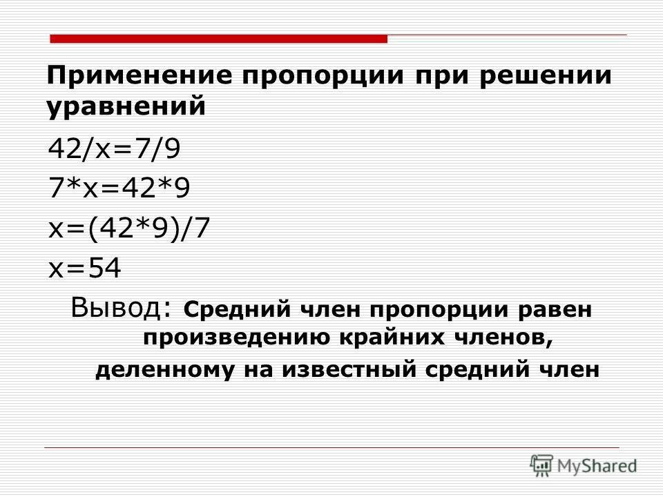 Применение пропорции при решении уравнений 42/х=7/9 7*х=42*9 х=(42*9)/7 х=54 Вывод: Средний член пропорции равен произведению крайних членов, деленному на известный средний член