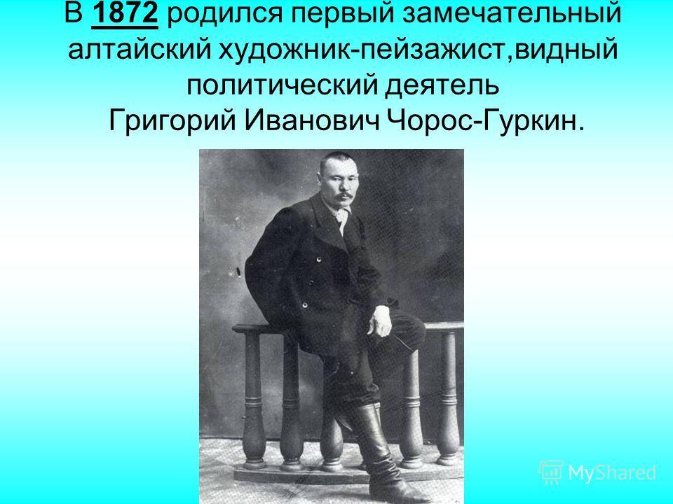 В 1872 родился первый замечательный алтайский художник-пейзажист,видный политический деятель Григорий Иванович Чорос-Гуркин.